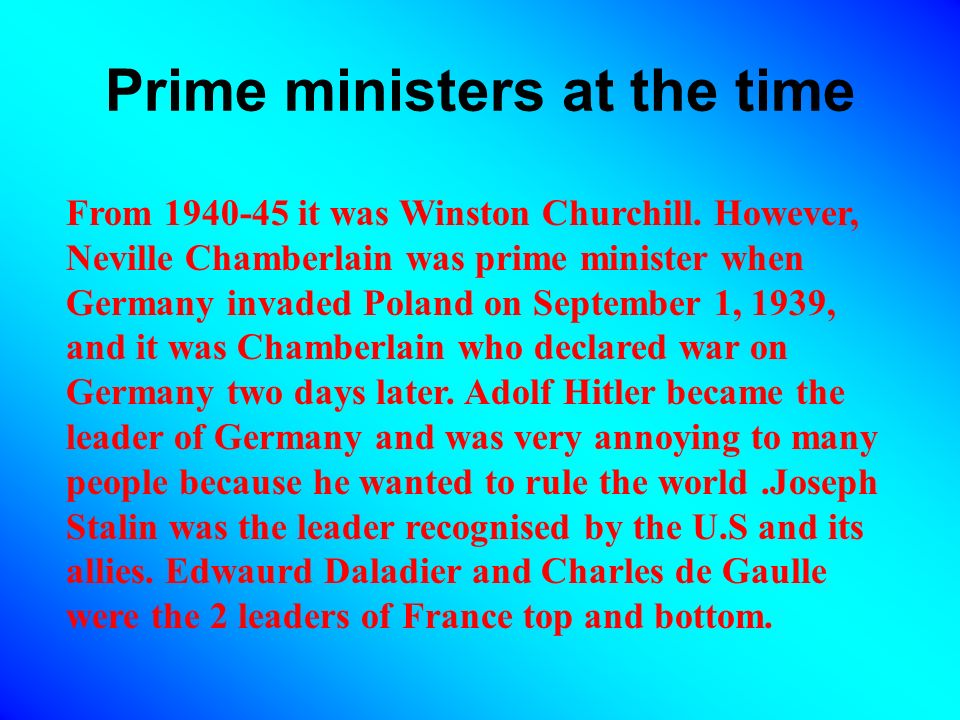 Prime ministers at the time From 1940-45 it was Winston Churchill. However, Neville Chamberlain was prime minister when Germany invaded Poland on Sept