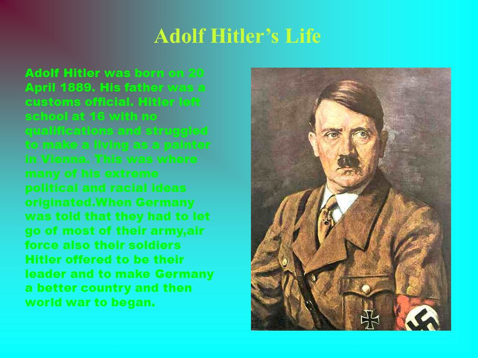 Adolf Hitlers Life Adolf Hitler was born on 20 April 1889. His father was a customs official. Hitler left school at 16 with no qualifications and stru