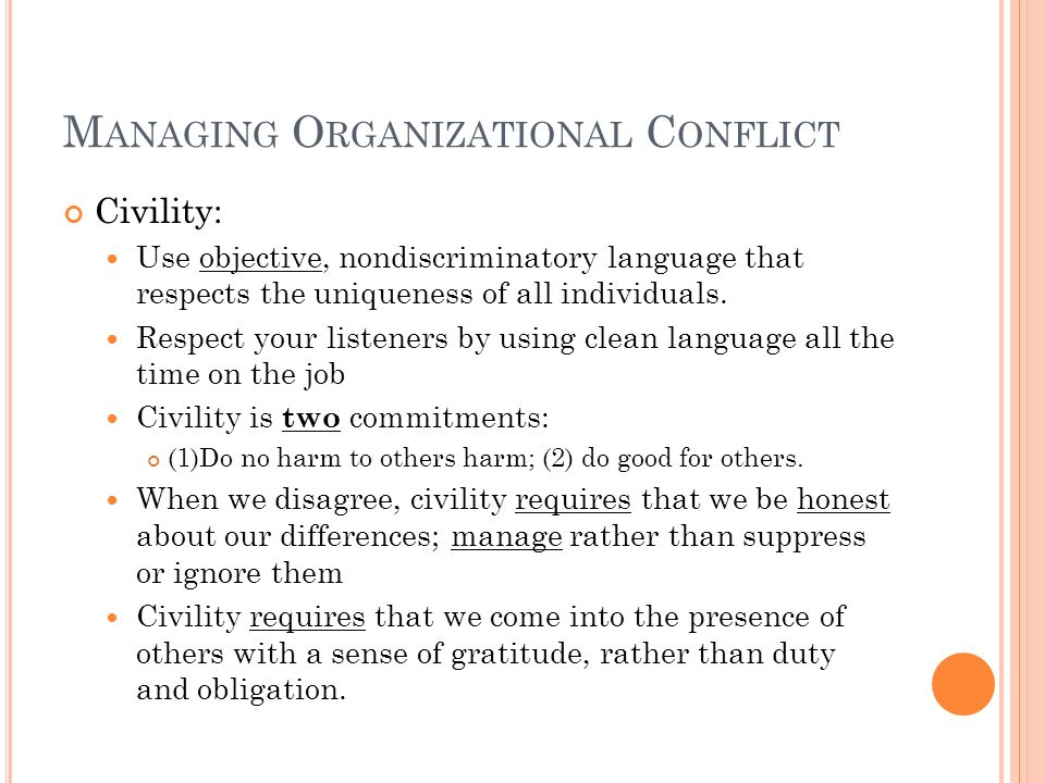 M ANAGING O RGANIZATIONAL C ONFLICT Civility: Use objective, nondiscriminatory language that respects the uniqueness of all individuals. Respect your