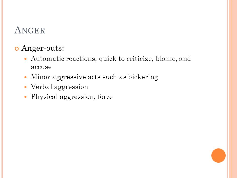 A NGER Anger-outs: Automatic reactions, quick to criticize, blame, and accuse Minor aggressive acts such as bickering Verbal aggression Physical aggre