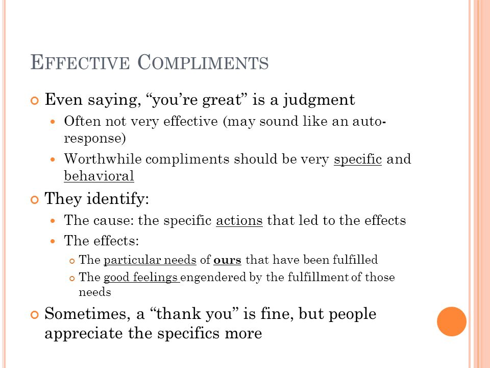 E FFECTIVE C OMPLIMENTS Even saying, youre great is a judgment Often not very effective (may sound like an auto- response) Worthwhile compliments shou