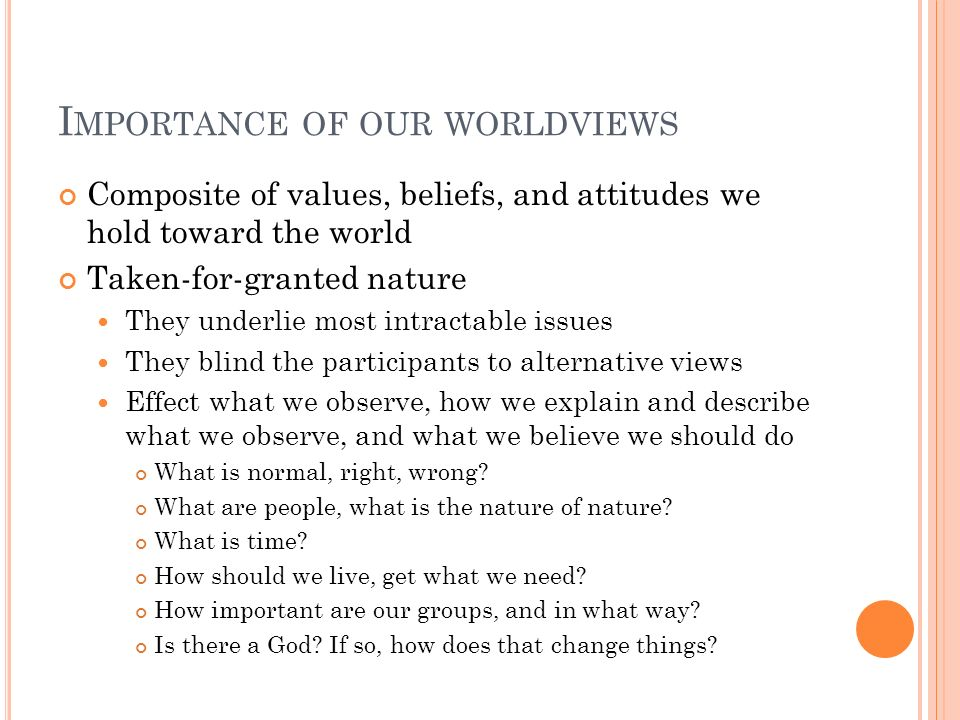 I MPORTANCE OF OUR WORLDVIEWS Composite of values, beliefs, and attitudes we hold toward the world Taken-for-granted nature They underlie most intract