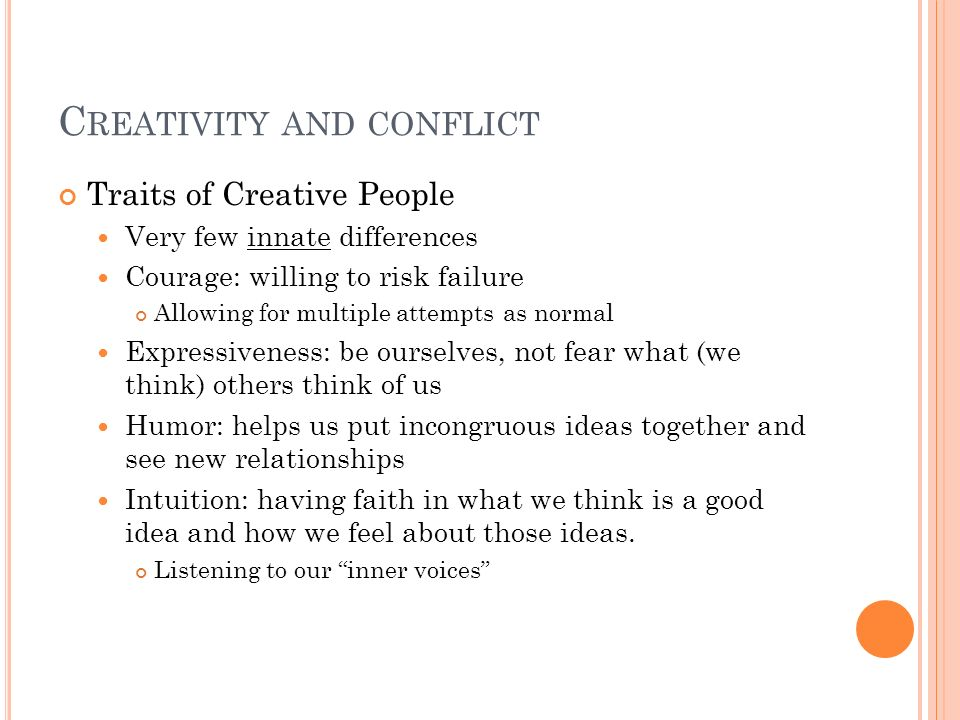 C REATIVITY AND CONFLICT Traits of Creative People Very few innate differences Courage: willing to risk failure Allowing for multiple attempts as norm