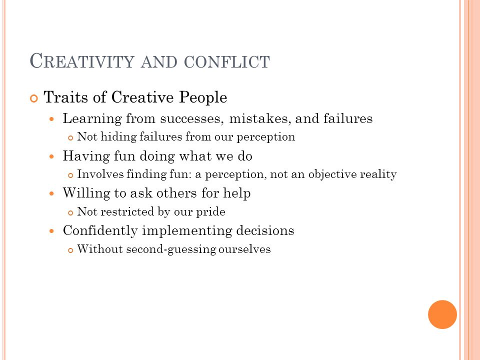 C REATIVITY AND CONFLICT Traits of Creative People Learning from successes, mistakes, and failures Not hiding failures from our perception Having fun