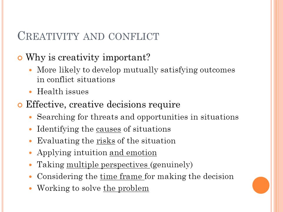 C REATIVITY AND CONFLICT Why is creativity important? More likely to develop mutually satisfying outcomes in conflict situations Health issues Effecti