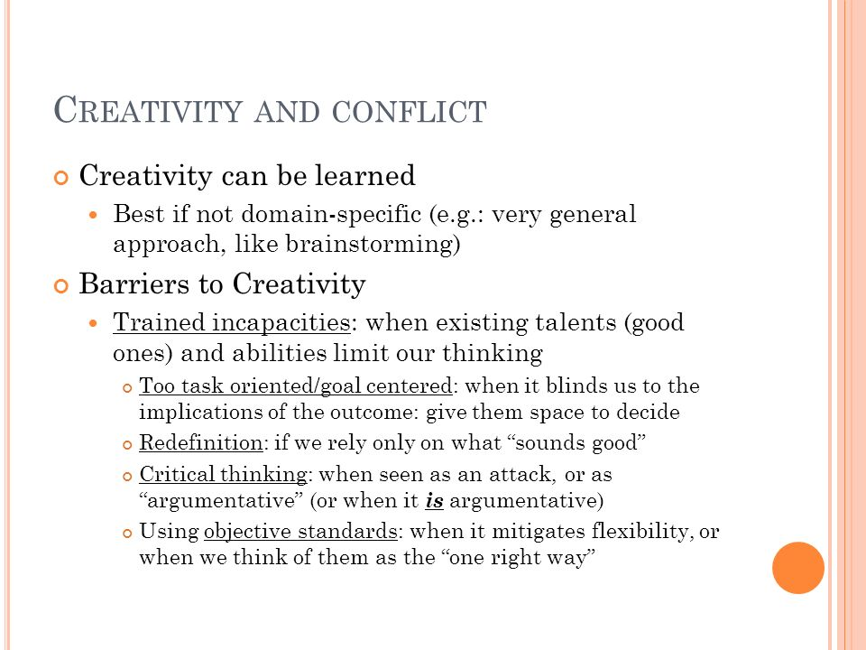C REATIVITY AND CONFLICT Creativity can be learned Best if not domain-specific (e.g.: very general approach, like brainstorming) Barriers to Creativit