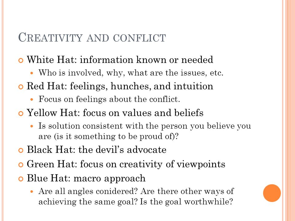 C REATIVITY AND CONFLICT White Hat: information known or needed Who is involved, why, what are the issues, etc. Red Hat: feelings, hunches, and intuit