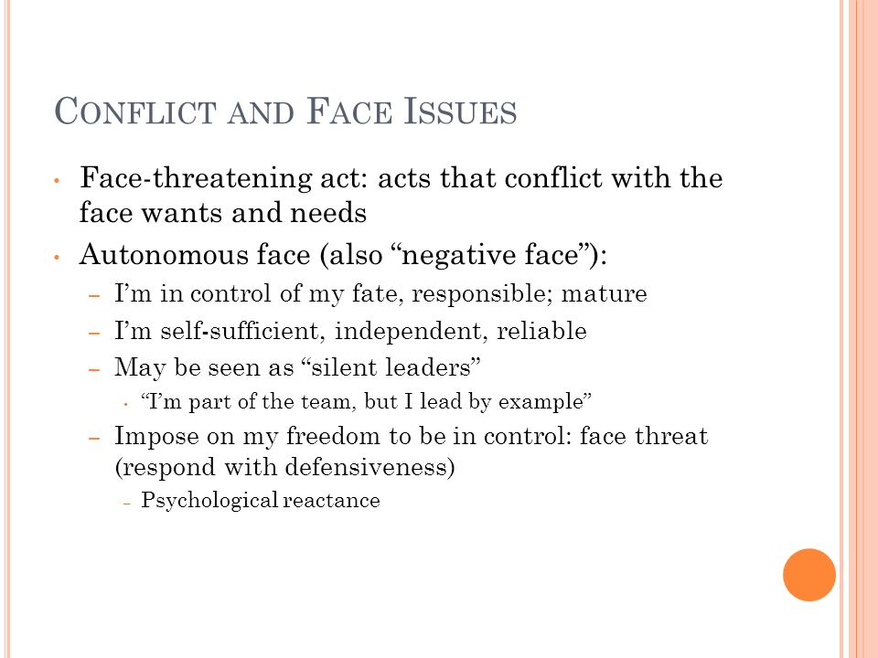 C ONFLICT AND F ACE I SSUES Face-threatening act: acts that conflict with the face wants and needs Autonomous face (also negative face): – Im in contr
