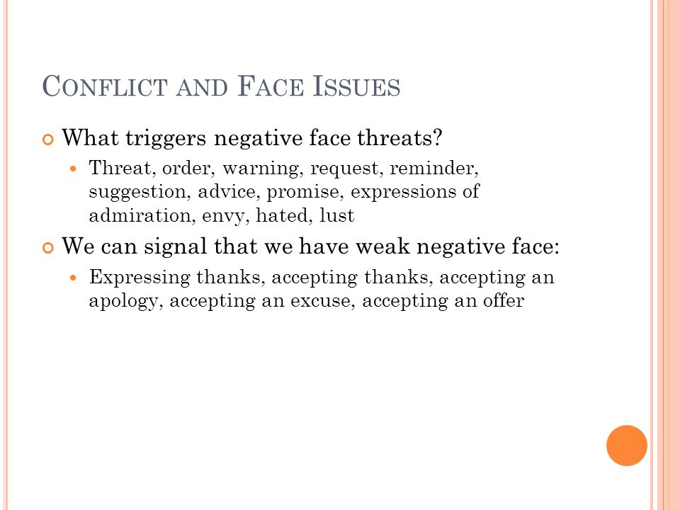 C ONFLICT AND F ACE I SSUES What triggers negative face threats? Threat, order, warning, request, reminder, suggestion, advice, promise, expressions o