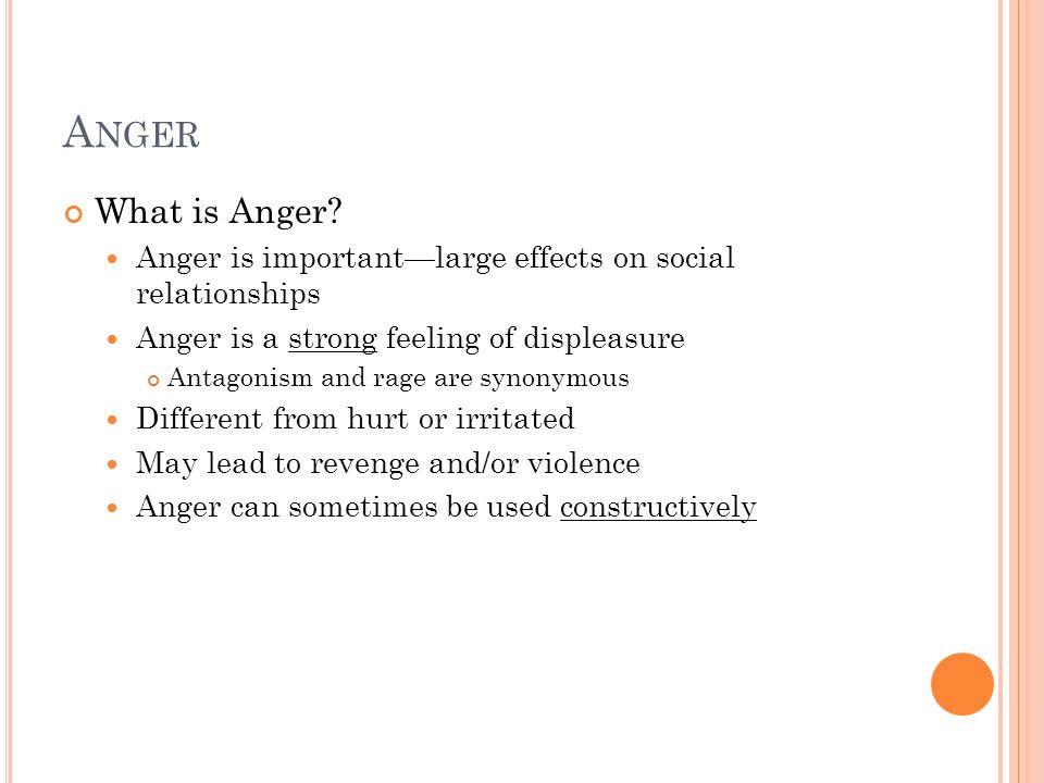 A NGER What is Anger? Anger is importantlarge effects on social relationships Anger is a strong feeling of displeasure Antagonism and rage are synonym