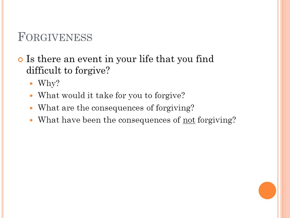 F ORGIVENESS Is there an event in your life that you find difficult to forgive? Why? What would it take for you to forgive? What are the consequences