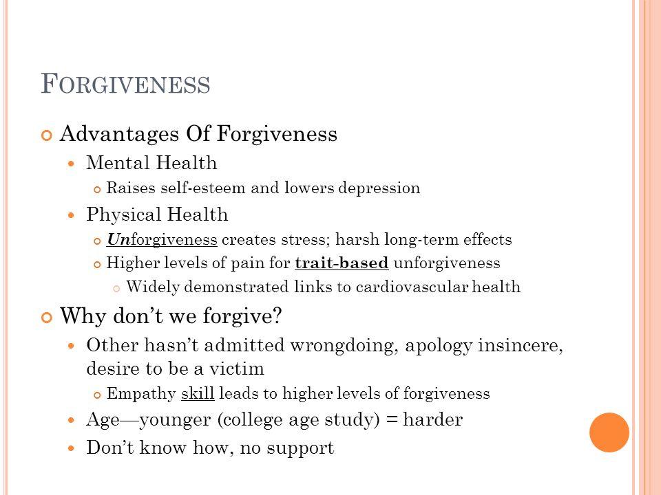 F ORGIVENESS Advantages Of Forgiveness Mental Health Raises self-esteem and lowers depression Physical Health Un forgiveness creates stress; harsh lon