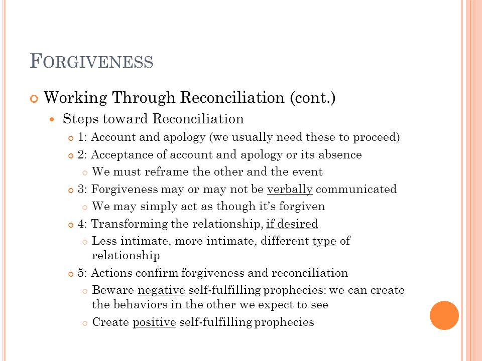 F ORGIVENESS Working Through Reconciliation (cont.) Steps toward Reconciliation 1: Account and apology (we usually need these to proceed) 2: Acceptanc