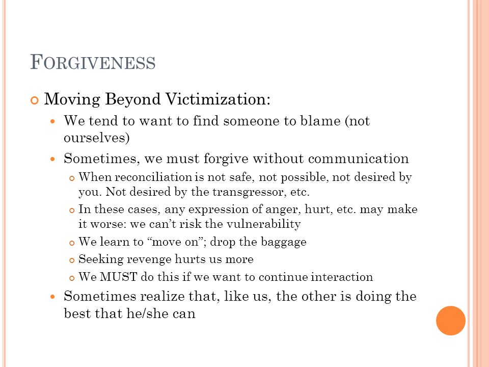 F ORGIVENESS Moving Beyond Victimization: We tend to want to find someone to blame (not ourselves) Sometimes, we must forgive without communication Wh
