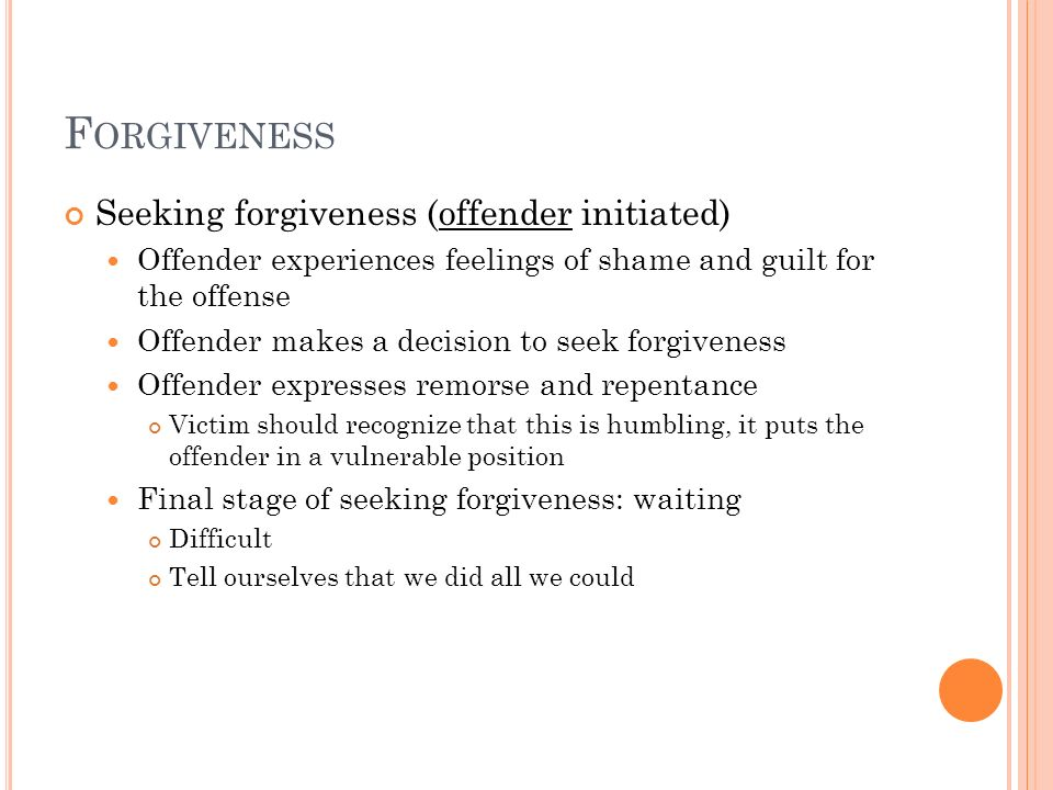 F ORGIVENESS Seeking forgiveness (offender initiated) Offender experiences feelings of shame and guilt for the offense Offender makes a decision to se