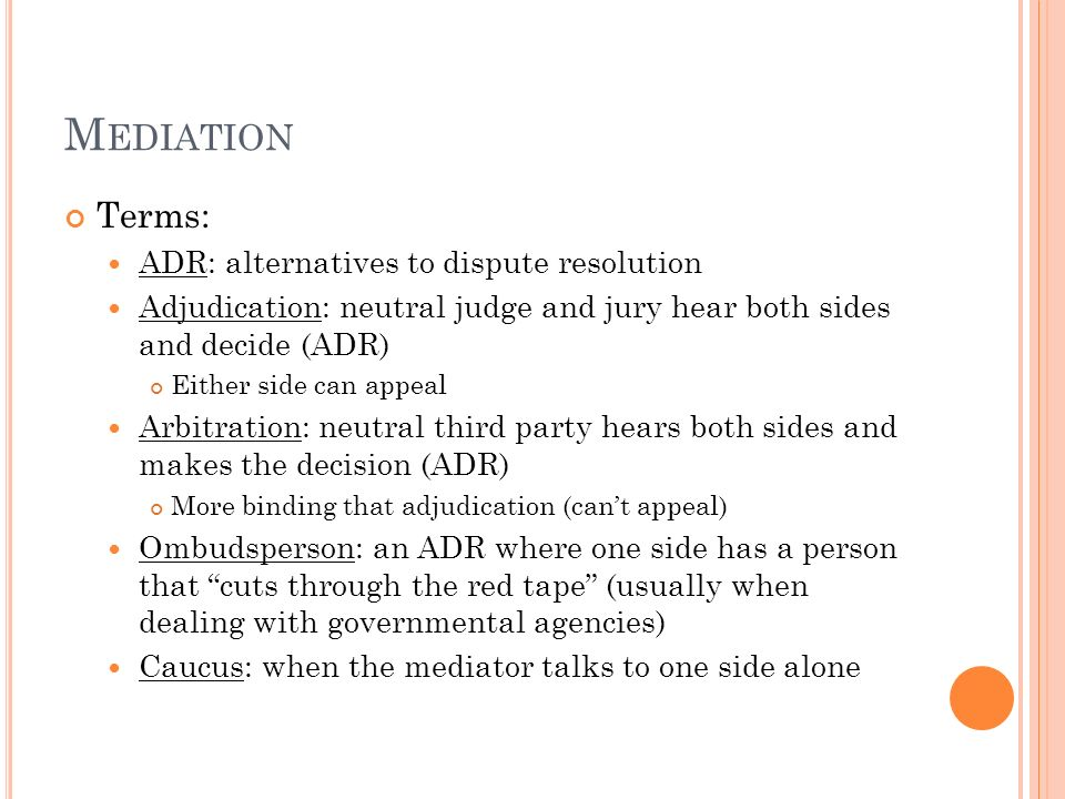 M EDIATION Terms: ADR: alternatives to dispute resolution Adjudication: neutral judge and jury hear both sides and decide (ADR) Either side can appeal