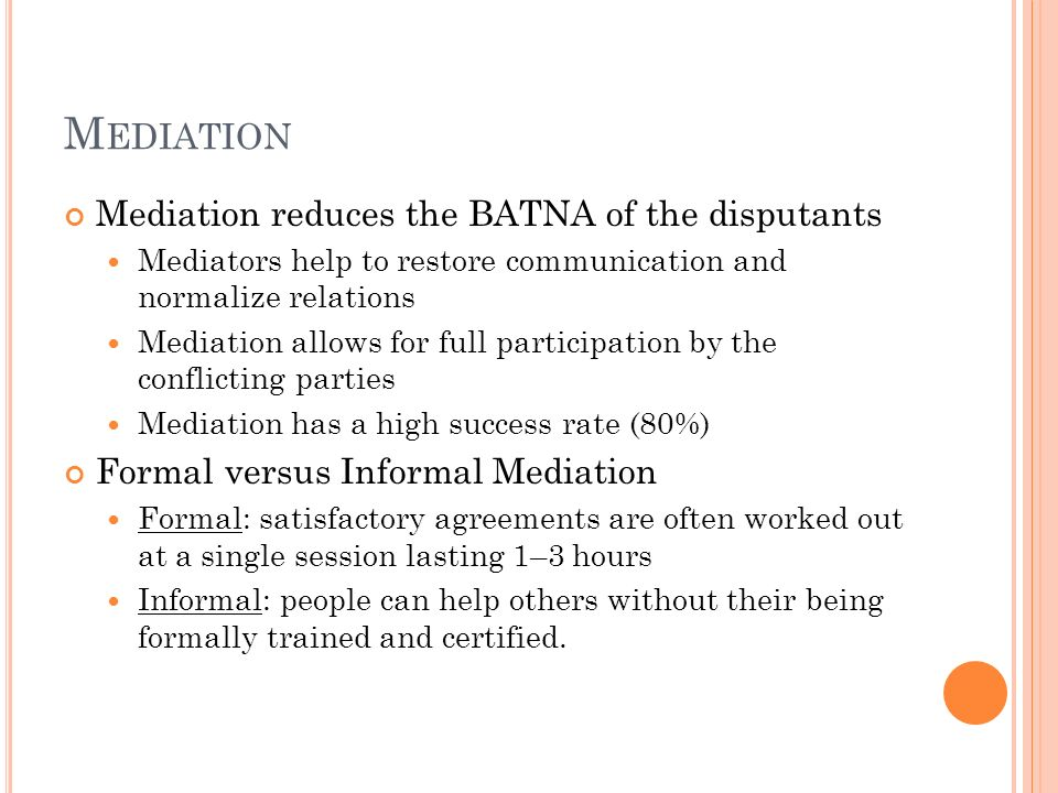 M EDIATION Mediation reduces the BATNA of the disputants Mediators help to restore communication and normalize relations Mediation allows for full par