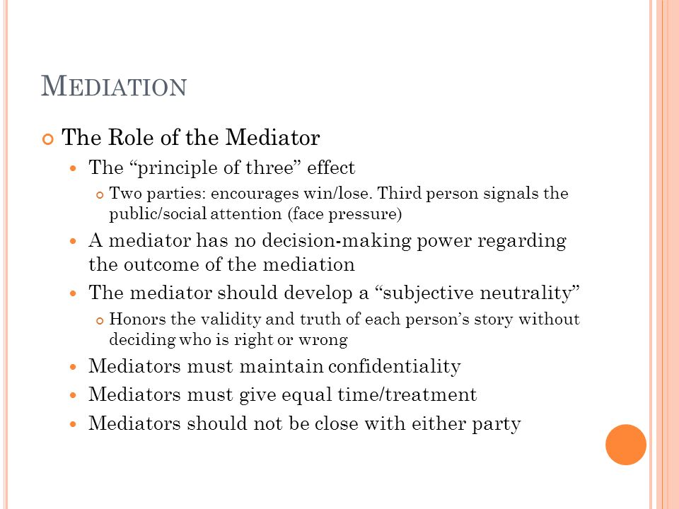M EDIATION The Role of the Mediator The principle of three effect Two parties: encourages win/lose. Third person signals the public/social attention (