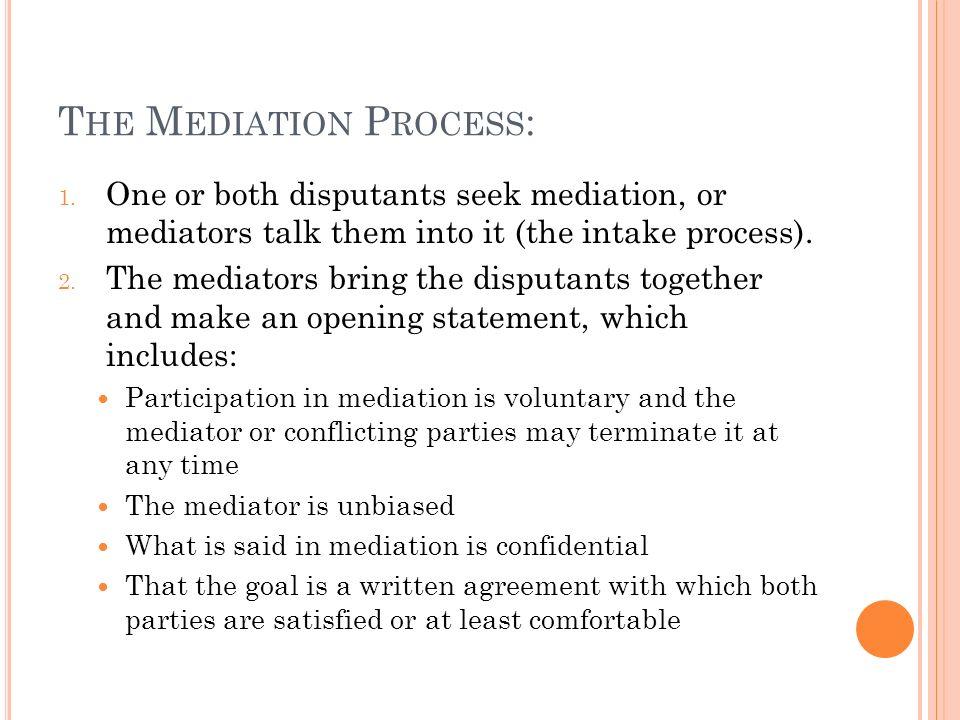 T HE M EDIATION P ROCESS : 1. One or both disputants seek mediation, or mediators talk them into it (the intake process). 2. The mediators bring the d