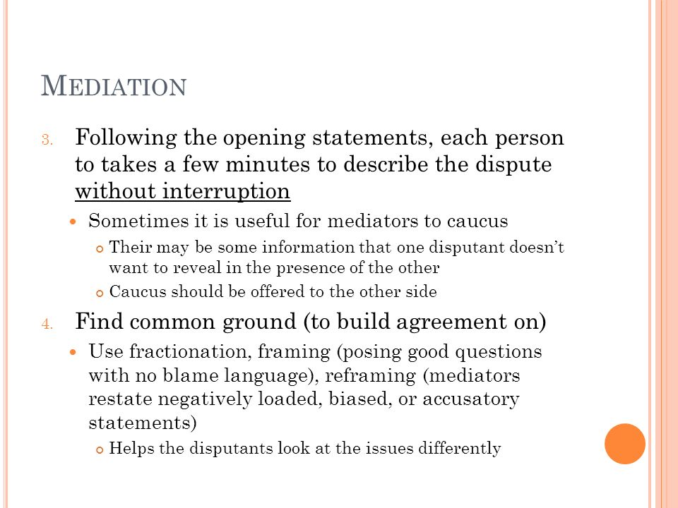 M EDIATION 3. Following the opening statements, each person to takes a few minutes to describe the dispute without interruption Sometimes it is useful