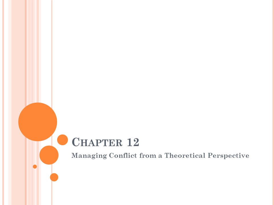 C HAPTER 12 Managing Conflict from a Theoretical Perspective