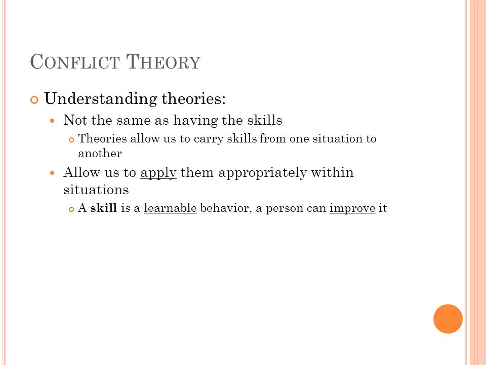 C ONFLICT T HEORY Understanding theories: Not the same as having the skills Theories allow us to carry skills from one situation to another Allow us t