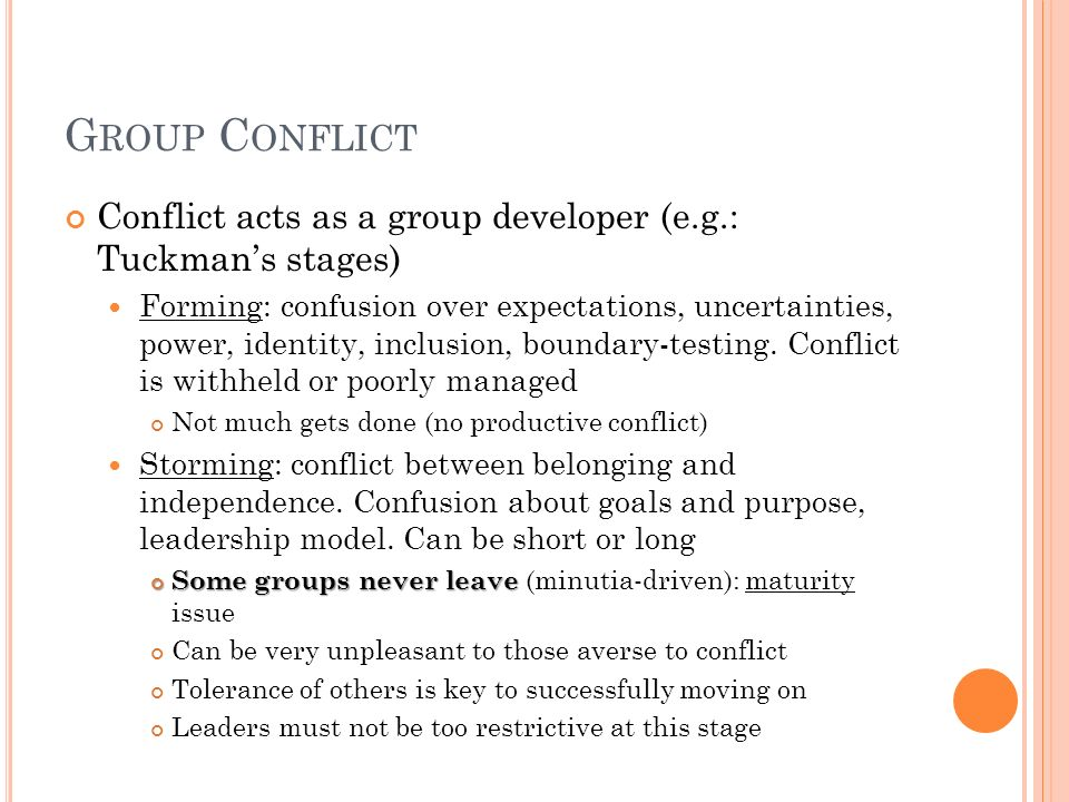 G ROUP C ONFLICT Conflict acts as a group developer (e.g.: Tuckmans stages) Forming: confusion over expectations, uncertainties, power, identity, incl