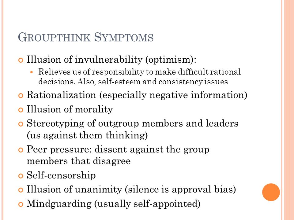 G ROUPTHINK S YMPTOMS Illusion of invulnerability (optimism): Relieves us of responsibility to make difficult rational decisions. Also, self-esteem an