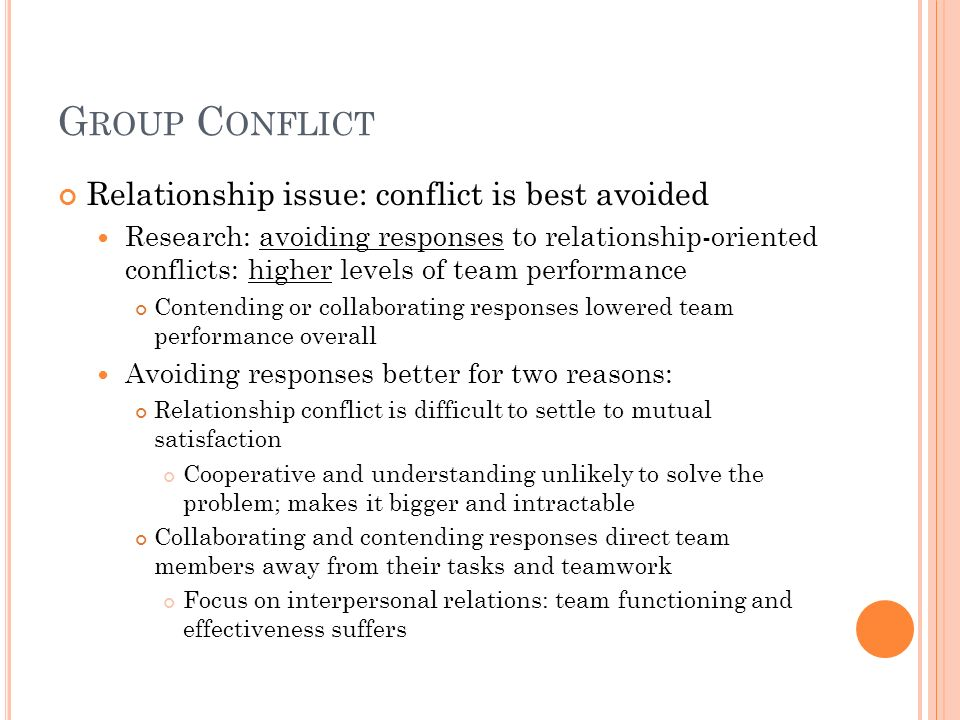 G ROUP C ONFLICT Relationship issue: conflict is best avoided Research: avoiding responses to relationship-oriented conflicts: higher levels of team p