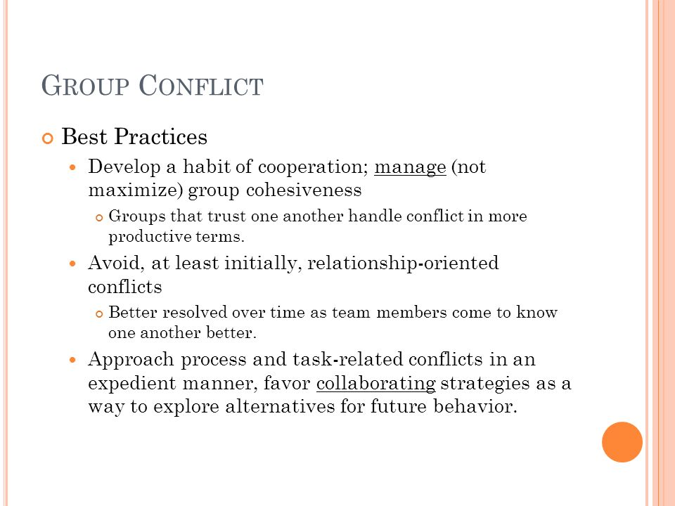G ROUP C ONFLICT Best Practices Develop a habit of cooperation; manage (not maximize) group cohesiveness Groups that trust one another handle conflict