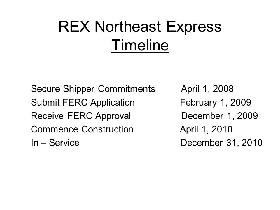 REX Northeast Express Timeline Secure Shipper Commitments April 1, 2008 Submit FERC Application February 1, 2009 Receive FERC Approval December 1, 2009 Commence Construction April 1, 2010 In – Service December 31, 2010