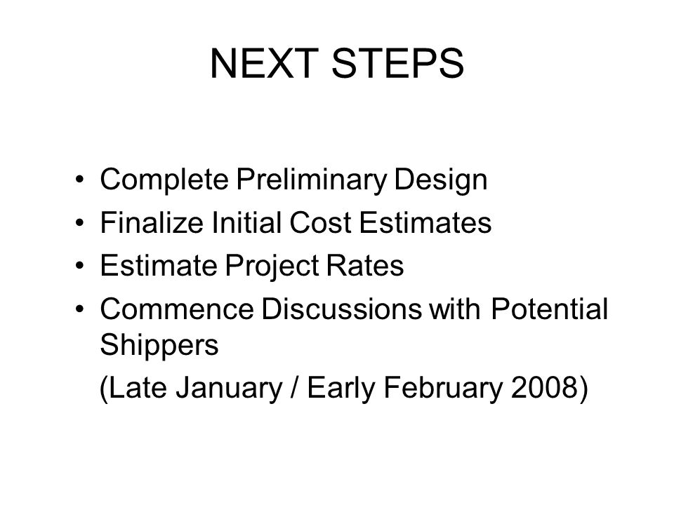 NEXT STEPS Complete Preliminary Design Finalize Initial Cost Estimates Estimate Project Rates Commence Discussions with Potential Shippers (Late January / Early February 2008)
