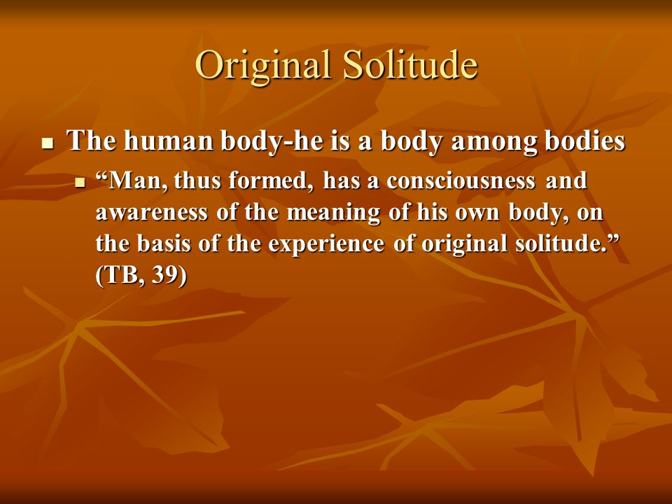 Original Solitude The human body-he is a body among bodies The human body-he is a body among bodies Man, thus formed, has a consciousness and awareness of the meaning of his own body, on the basis of the experience of original solitude.