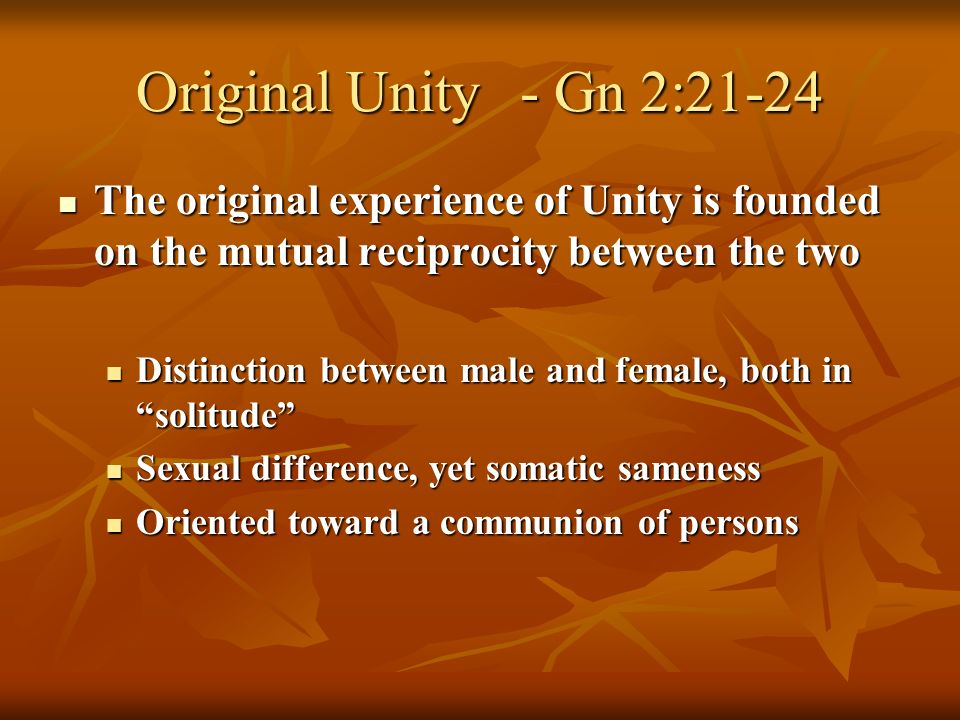 Original Unity- Gn 2:21-24 The original experience of Unity is founded on the mutual reciprocity between the two The original experience of Unity is founded on the mutual reciprocity between the two Distinction between male and female, both in solitude Distinction between male and female, both in solitude Sexual difference, yet somatic sameness Sexual difference, yet somatic sameness Oriented toward a communion of persons Oriented toward a communion of persons