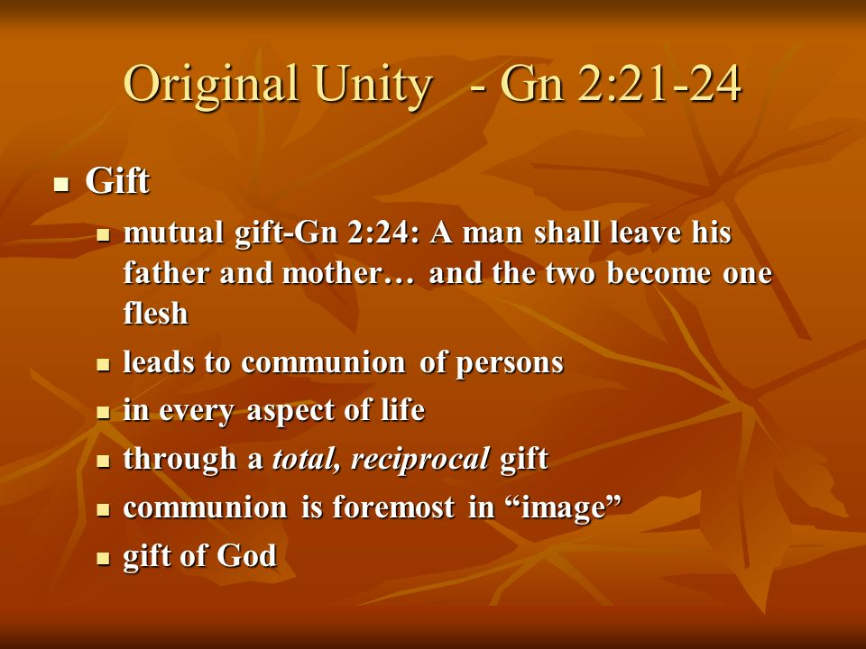 Original Unity- Gn 2:21-24 Gift Gift mutual gift-Gn 2:24: A man shall leave his father and mother… and the two become one flesh mutual gift-Gn 2:24: A man shall leave his father and mother… and the two become one flesh leads to communion of persons leads to communion of persons in every aspect of life in every aspect of life through a total, reciprocal gift through a total, reciprocal gift communion is foremost in image communion is foremost in image gift of God gift of God