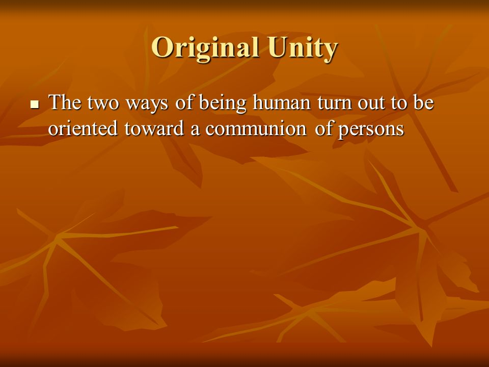 Original Unity The two ways of being human turn out to be oriented toward a communion of persons The two ways of being human turn out to be oriented toward a communion of persons