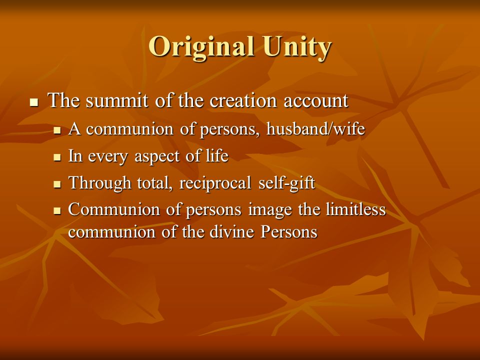 Original Unity The summit of the creation account The summit of the creation account A communion of persons, husband/wife A communion of persons, husband/wife In every aspect of life In every aspect of life Through total, reciprocal self-gift Through total, reciprocal self-gift Communion of persons image the limitless communion of the divine Persons Communion of persons image the limitless communion of the divine Persons