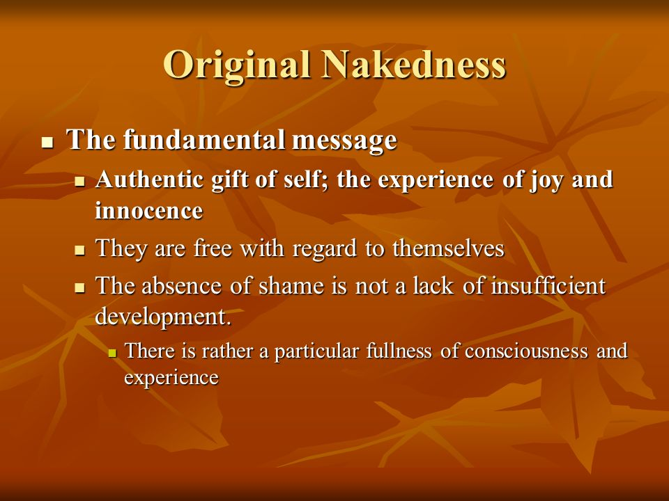 Original Nakedness The fundamental message The fundamental message Authentic gift of self; the experience of joy and innocence Authentic gift of self; the experience of joy and innocence They are free with regard to themselves They are free with regard to themselves The absence of shame is not a lack of insufficient development.