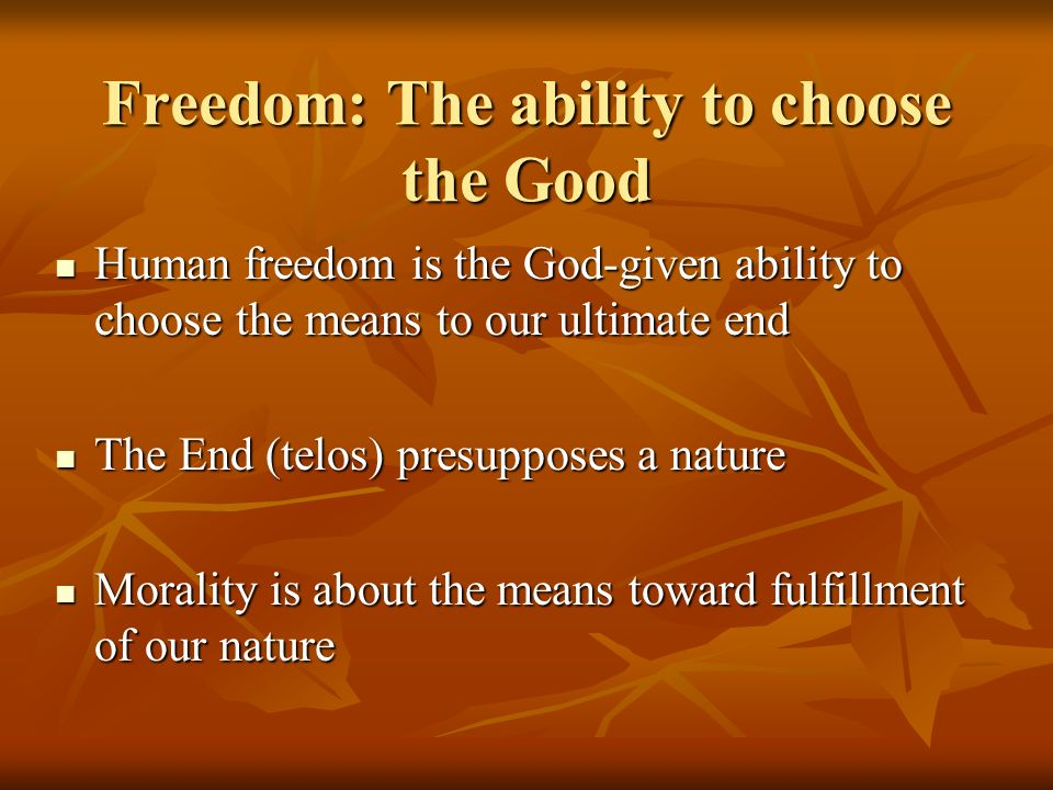 Freedom: The ability to choose the Good Human freedom is the God-given ability to choose the means to our ultimate end Human freedom is the God-given ability to choose the means to our ultimate end The End (telos) presupposes a nature The End (telos) presupposes a nature Morality is about the means toward fulfillment of our nature Morality is about the means toward fulfillment of our nature