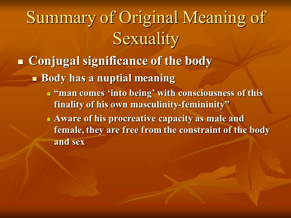 Summary of Original Meaning of Sexuality Conjugal significance of the body Conjugal significance of the body Body has a nuptial meaning Body has a nuptial meaning man comes into being with consciousness of this finality of his own masculinity-femininity man comes into being with consciousness of this finality of his own masculinity-femininity Aware of his procreative capacity as male and female, they are free from the constraint of the body and sex Aware of his procreative capacity as male and female, they are free from the constraint of the body and sex