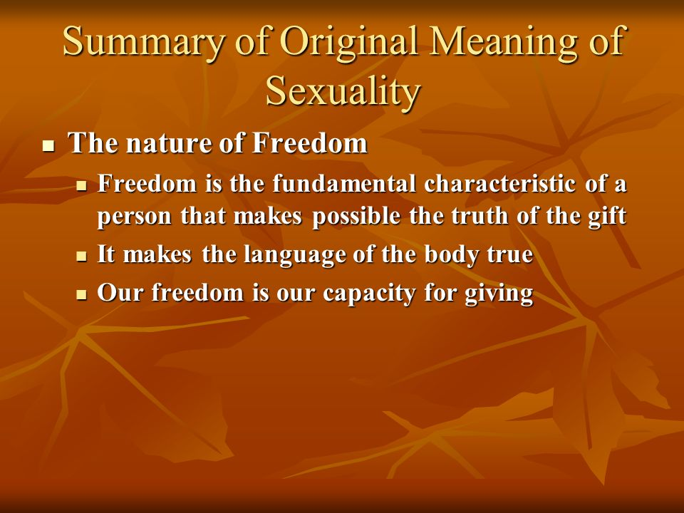 Summary of Original Meaning of Sexuality The nature of Freedom The nature of Freedom Freedom is the fundamental characteristic of a person that makes possible the truth of the gift Freedom is the fundamental characteristic of a person that makes possible the truth of the gift It makes the language of the body true It makes the language of the body true Our freedom is our capacity for giving Our freedom is our capacity for giving