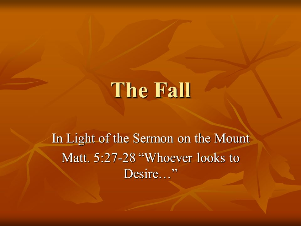 The Fall In Light of the Sermon on the Mount Matt. 5:27-28 Whoever looks to Desire…