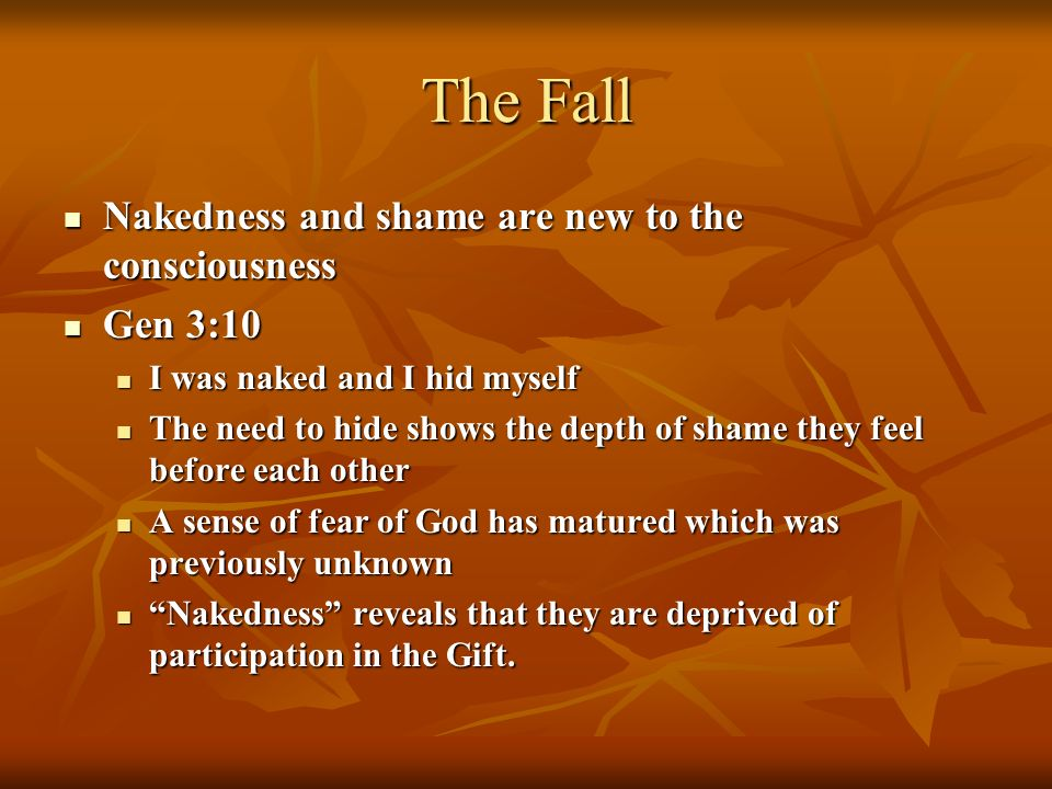 The Fall Nakedness and shame are new to the consciousness Nakedness and shame are new to the consciousness Gen 3:10 Gen 3:10 I was naked and I hid myself I was naked and I hid myself The need to hide shows the depth of shame they feel before each other The need to hide shows the depth of shame they feel before each other A sense of fear of God has matured which was previously unknown A sense of fear of God has matured which was previously unknown Nakedness reveals that they are deprived of participation in the Gift.