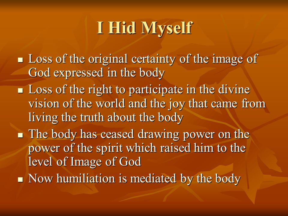 I Hid Myself Loss of the original certainty of the image of God expressed in the body Loss of the original certainty of the image of God expressed in the body Loss of the right to participate in the divine vision of the world and the joy that came from living the truth about the body Loss of the right to participate in the divine vision of the world and the joy that came from living the truth about the body The body has ceased drawing power on the power of the spirit which raised him to the level of Image of God The body has ceased drawing power on the power of the spirit which raised him to the level of Image of God Now humiliation is mediated by the body Now humiliation is mediated by the body