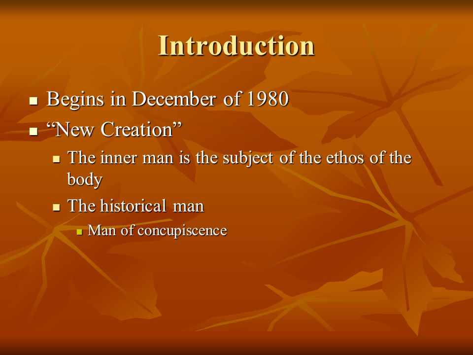 Introduction Begins in December of 1980 Begins in December of 1980 New Creation New Creation The inner man is the subject of the ethos of the body The inner man is the subject of the ethos of the body The historical man The historical man Man of concupiscence Man of concupiscence