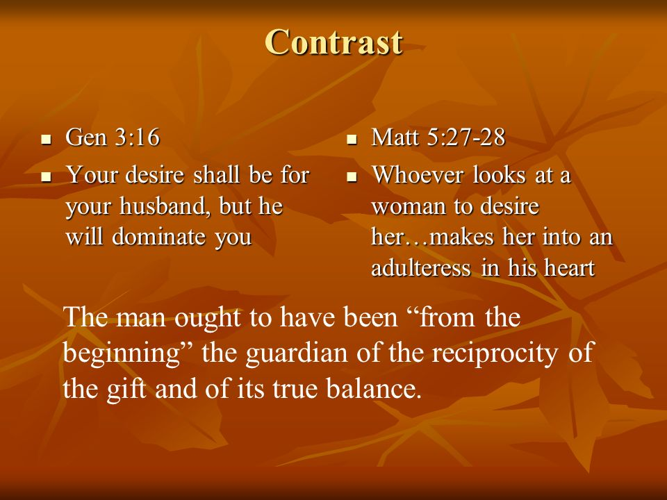 Contrast Gen 3:16 Gen 3:16 Your desire shall be for your husband, but he will dominate you Your desire shall be for your husband, but he will dominate you Matt 5:27-28 Matt 5:27-28 Whoever looks at a woman to desire her…makes her into an adulteress in his heart Whoever looks at a woman to desire her…makes her into an adulteress in his heart The man ought to have been from the beginning the guardian of the reciprocity of the gift and of its true balance.