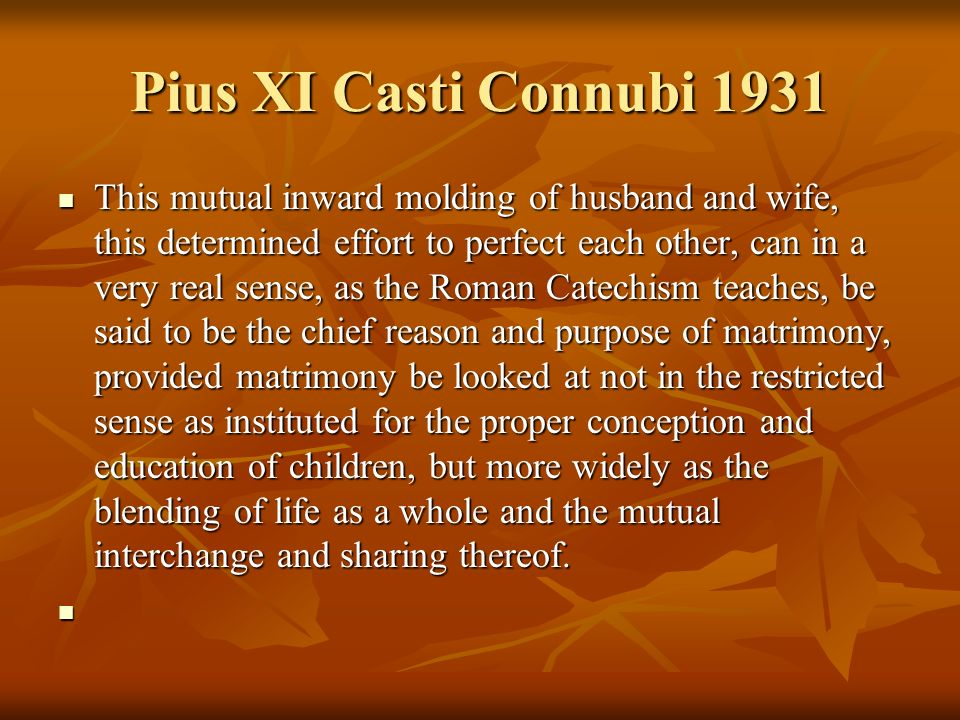 Pius XI Casti Connubi 1931 This mutual inward molding of husband and wife, this determined effort to perfect each other, can in a very real sense, as the Roman Catechism teaches, be said to be the chief reason and purpose of matrimony, provided matrimony be looked at not in the restricted sense as instituted for the proper conception and education of children, but more widely as the blending of life as a whole and the mutual interchange and sharing thereof.