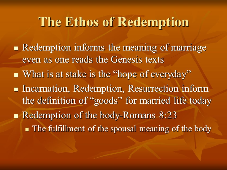 The Ethos of Redemption Redemption informs the meaning of marriage even as one reads the Genesis texts Redemption informs the meaning of marriage even as one reads the Genesis texts What is at stake is the hope of everyday What is at stake is the hope of everyday Incarnation, Redemption, Resurrection inform the definition of goods for married life today Incarnation, Redemption, Resurrection inform the definition of goods for married life today Redemption of the body-Romans 8:23 Redemption of the body-Romans 8:23 The fulfillment of the spousal meaning of the body The fulfillment of the spousal meaning of the body