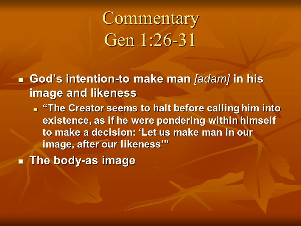 Commentary Gen 1:26-31 Gods intention-to make man [adam] in his image and likeness Gods intention-to make man [adam] in his image and likeness The Creator seems to halt before calling him into existence, as if he were pondering within himself to make a decision: Let us make man in our image, after our likeness The Creator seems to halt before calling him into existence, as if he were pondering within himself to make a decision: Let us make man in our image, after our likeness The body-as image The body-as image