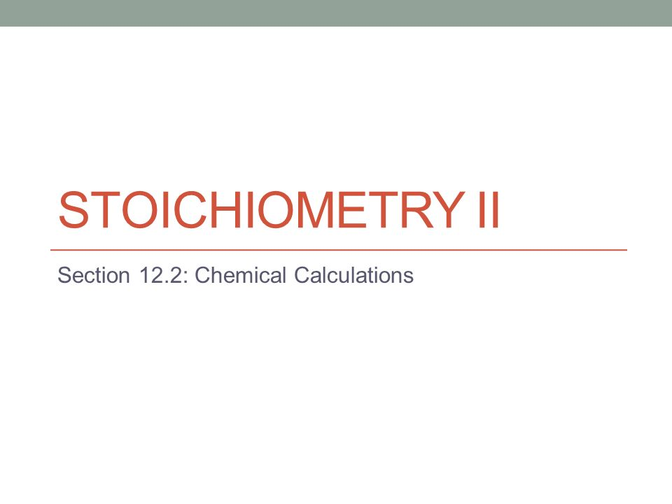 STOICHIOMETRY II Section 12.2: Chemical Calculations